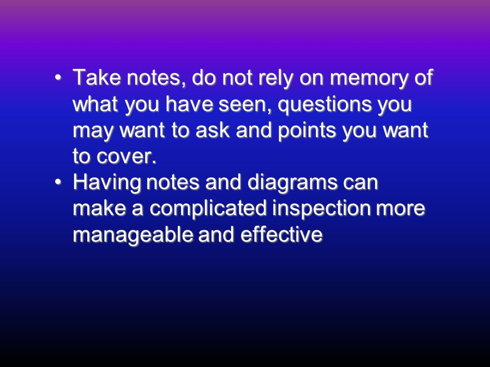Take notes, do not rely on memory of what you have seen, questions you may want to ask and points you want to cover.Take notes, do not rely on memory of what you have seen, questions you may want to ask and points you want to cover.