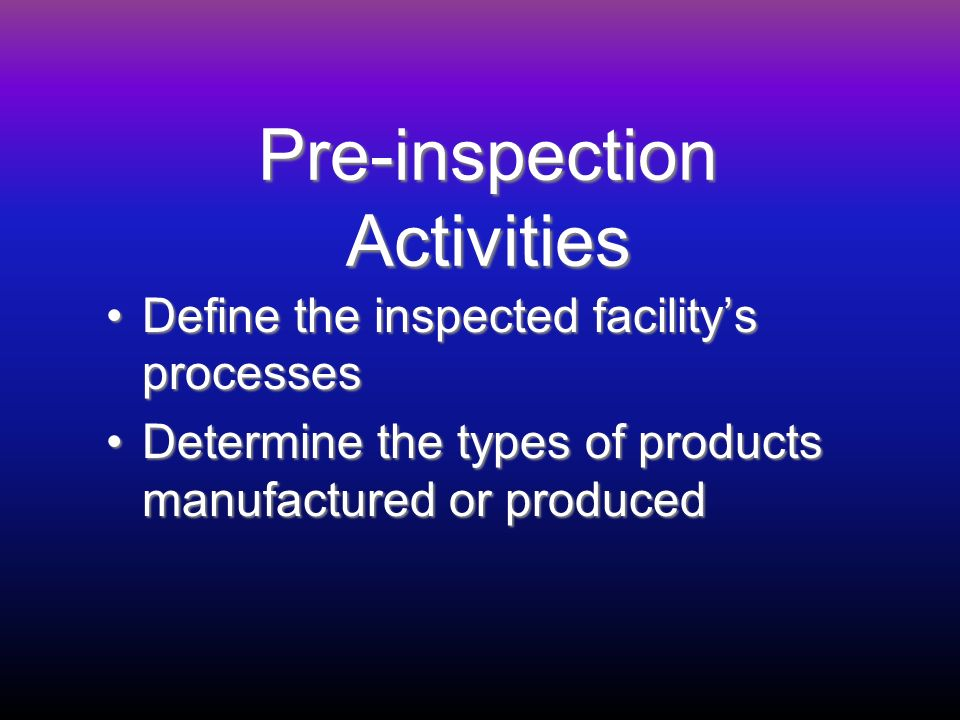 Pre-inspection Activities Define the inspected facilitys processesDefine the inspected facilitys processes Determine the types of products manufactured or producedDetermine the types of products manufactured or produced
