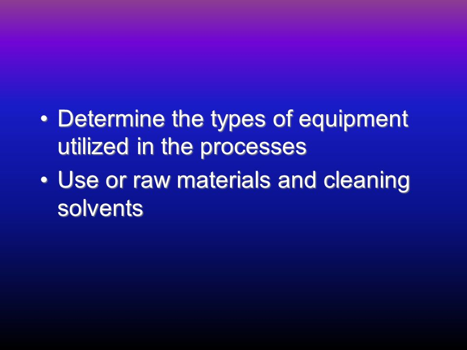Determine the types of equipment utilized in the processesDetermine the types of equipment utilized in the processes Use or raw materials and cleaning solventsUse or raw materials and cleaning solvents