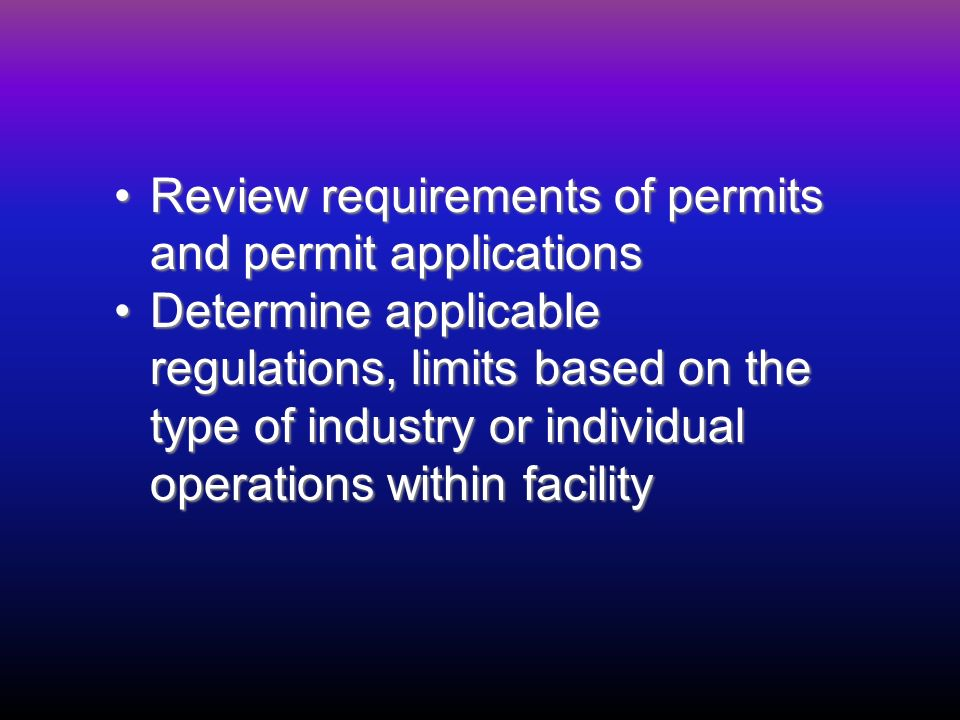 Review requirements of permits and permit applicationsReview requirements of permits and permit applications Determine applicable regulations, limits based on the type of industry or individual operations within facilityDetermine applicable regulations, limits based on the type of industry or individual operations within facility