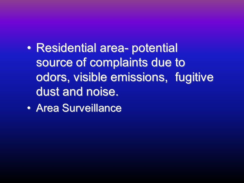 Residential area- potential source of complaints due to odors, visible emissions, fugitive dust and noise.Residential area- potential source of complaints due to odors, visible emissions, fugitive dust and noise.