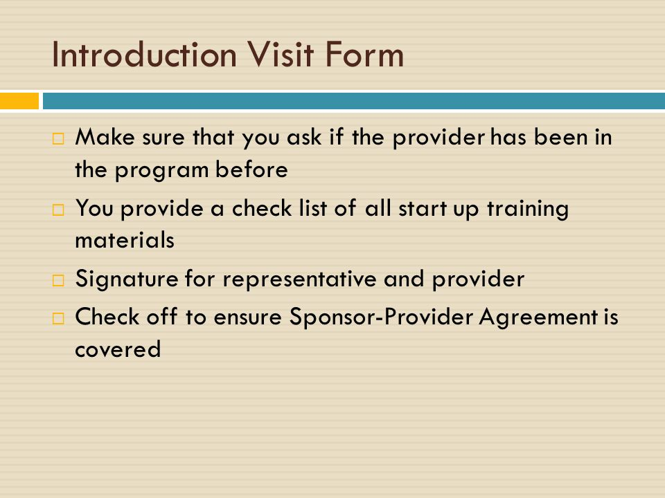 Introduction Visit Form Make sure that you ask if the provider has been in the program before You provide a check list of all start up training materials Signature for representative and provider Check off to ensure Sponsor-Provider Agreement is covered
