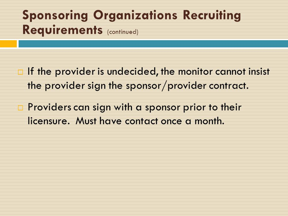 Sponsoring Organizations Recruiting Requirements (continued) If the provider is undecided, the monitor cannot insist the provider sign the sponsor/provider contract.