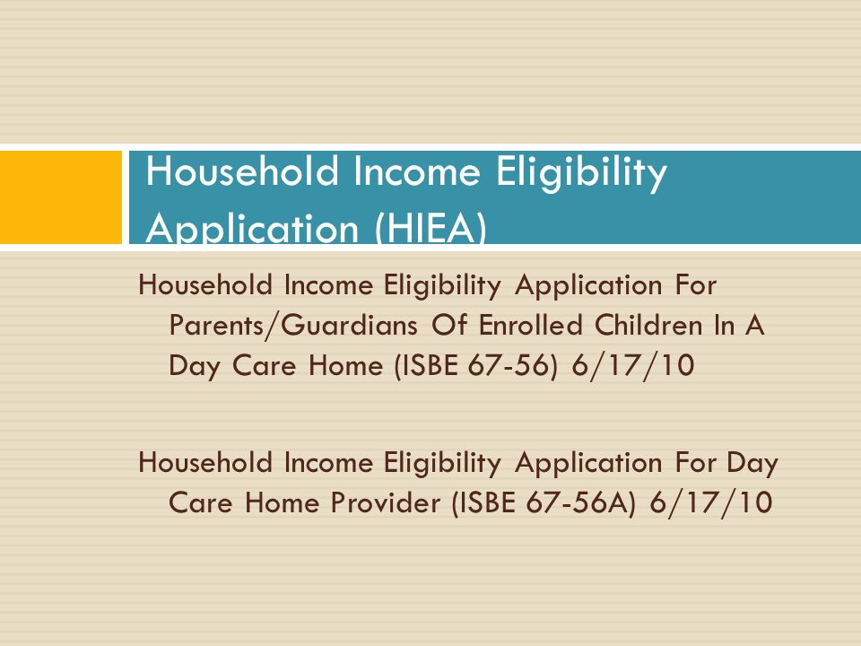 Household Income Eligibility Application For Parents/Guardians Of Enrolled Children In A Day Care Home (ISBE 67-56) 6/17/10 Household Income Eligibility Application For Day Care Home Provider (ISBE 67-56A) 6/17/10 Household Income Eligibility Application (HIEA)