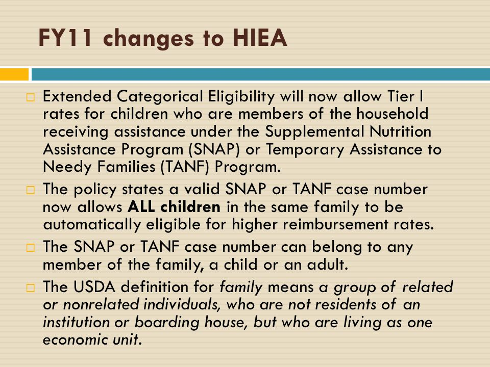 FY11 changes to HIEA Extended Categorical Eligibility will now allow Tier I rates for children who are members of the household receiving assistance under the Supplemental Nutrition Assistance Program (SNAP) or Temporary Assistance to Needy Families (TANF) Program.