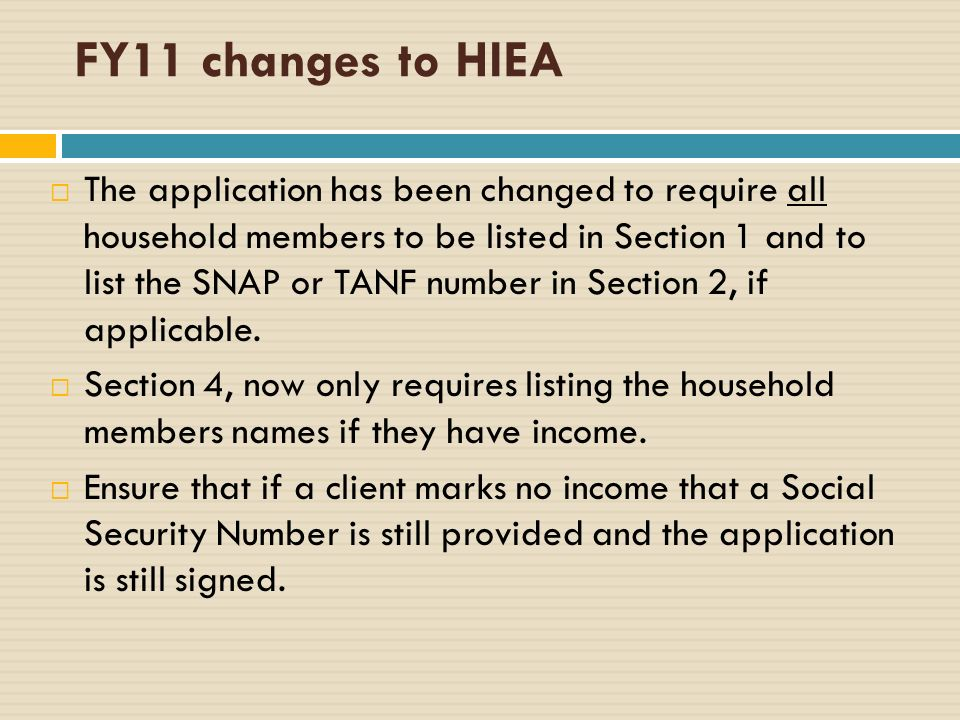FY11 changes to HIEA The application has been changed to require all household members to be listed in Section 1 and to list the SNAP or TANF number in Section 2, if applicable.