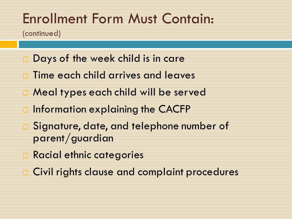 Enrollment Form Must Contain: (continued) Days of the week child is in care Time each child arrives and leaves Meal types each child will be served Information explaining the CACFP Signature, date, and telephone number of parent/guardian Racial ethnic categories Civil rights clause and complaint procedures