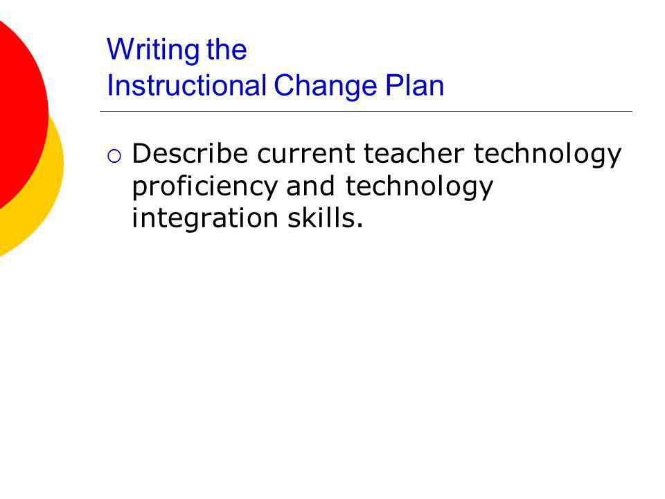 Writing the Instructional Change Plan Describe current teacher technology proficiency and technology integration skills.