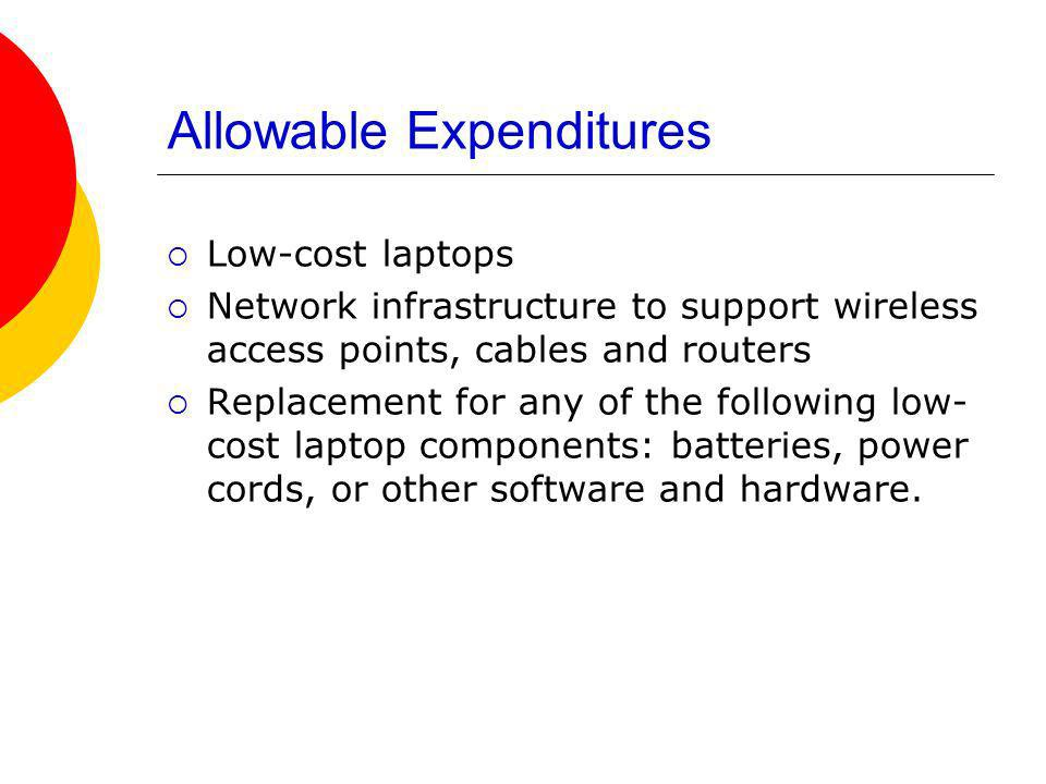 Allowable Expenditures Low-cost laptops Network infrastructure to support wireless access points, cables and routers Replacement for any of the following low- cost laptop components: batteries, power cords, or other software and hardware.