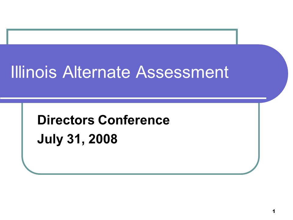 1 Illinois Alternate Assessment Directors Conference July 31, 2008