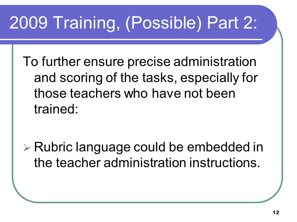 12 2009 Training, (Possible) Part 2: To further ensure precise administration and scoring of the tasks, especially for those teachers who have not been trained: Rubric language could be embedded in the teacher administration instructions.