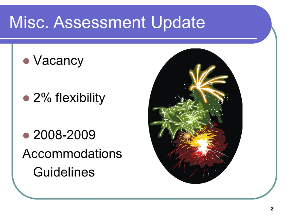 2 Misc. Assessment Update Vacancy 2% flexibility 2008-2009 Accommodations Guidelines