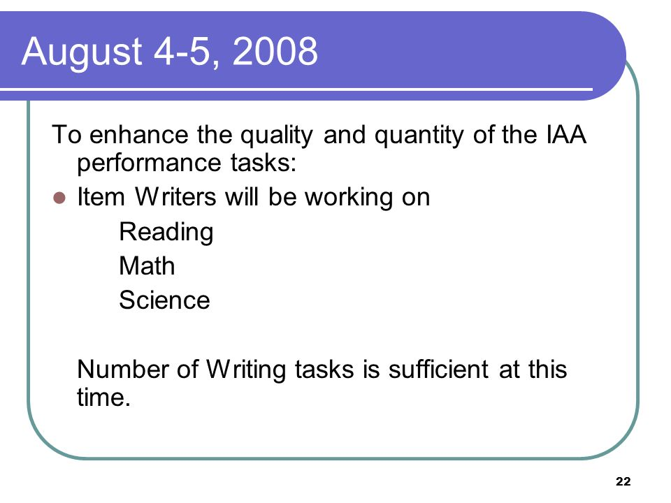 22 August 4-5, 2008 To enhance the quality and quantity of the IAA performance tasks: Item Writers will be working on Reading Math Science Number of Writing tasks is sufficient at this time.