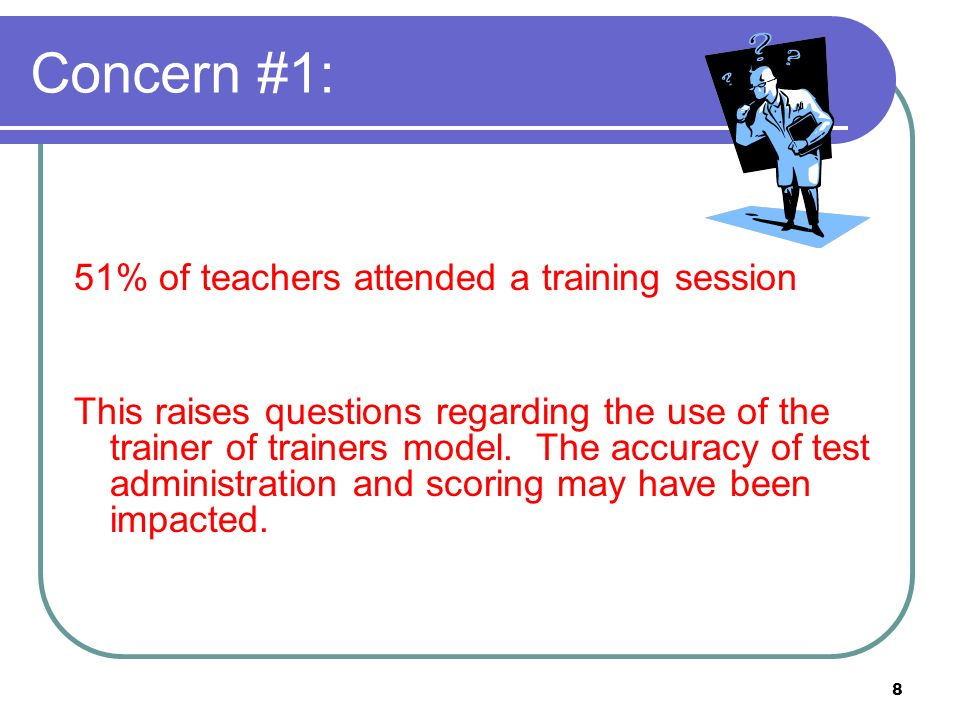 8 Concern #1: 51% of teachers attended a training session This raises questions regarding the use of the trainer of trainers model.