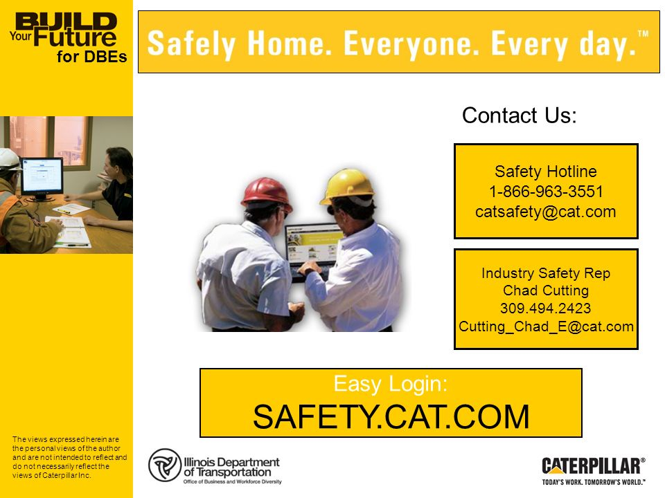 for DBEs Safety Hotline 1-866-963-3551 catsafety@cat.com Easy Login: SAFETY.CAT.COM Contact Us: Industry Safety Rep Chad Cutting 309.494.2423 Cutting_Chad_E@cat.com The views expressed herein are the personal views of the author and are not intended to reflect and do not necessarily reflect the views of Caterpillar Inc.