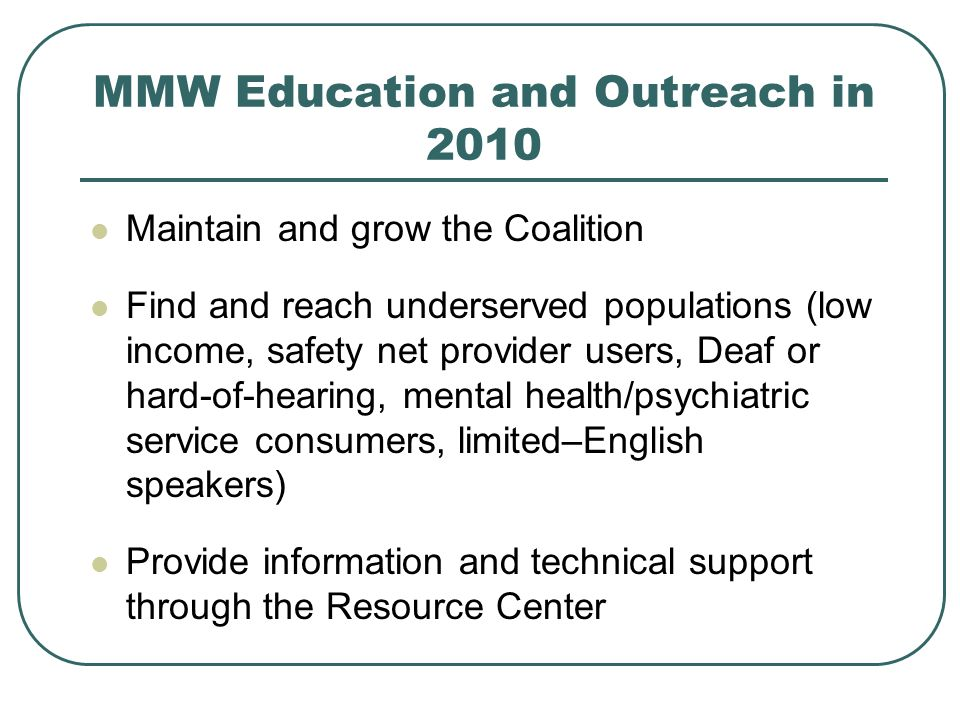 MMW Education and Outreach in 2010 Maintain and grow the Coalition Find and reach underserved populations (low income, safety net provider users, Deaf or hard-of-hearing, mental health/psychiatric service consumers, limited–English speakers) Provide information and technical support through the Resource Center