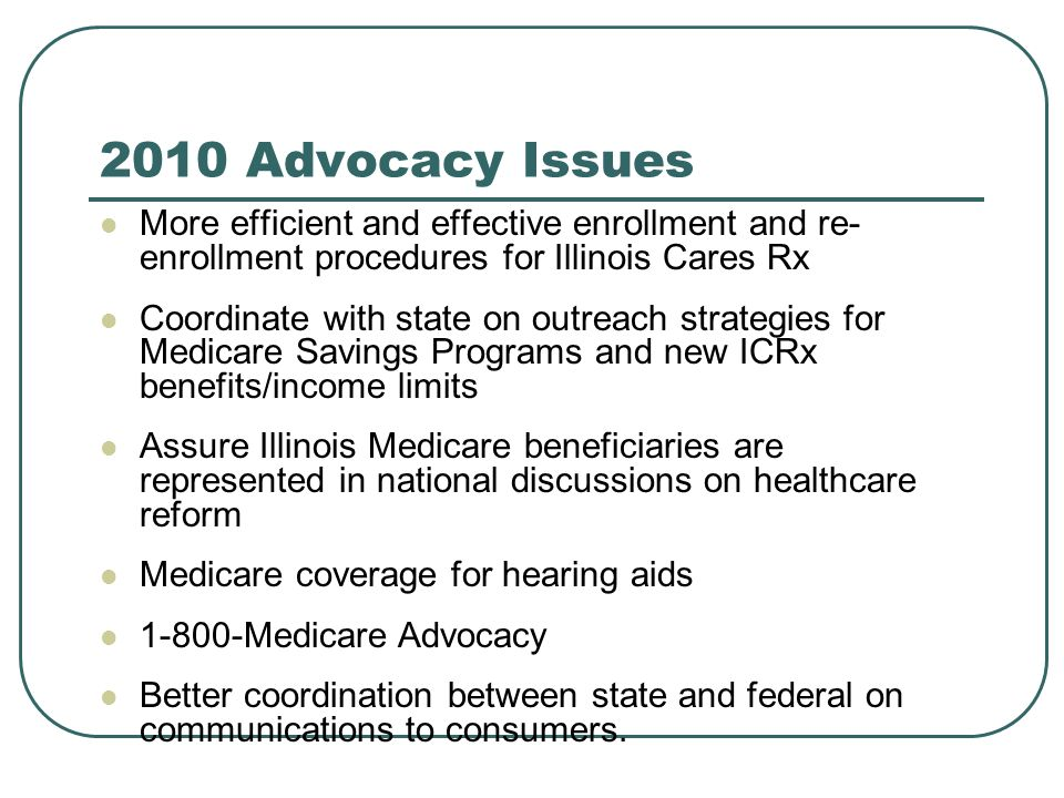 2010 Advocacy Issues More efficient and effective enrollment and re- enrollment procedures for Illinois Cares Rx Coordinate with state on outreach strategies for Medicare Savings Programs and new ICRx benefits/income limits Assure Illinois Medicare beneficiaries are represented in national discussions on healthcare reform Medicare coverage for hearing aids 1-800-Medicare Advocacy Better coordination between state and federal on communications to consumers.