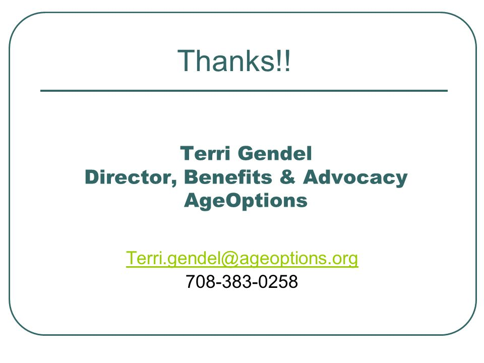 Terri Gendel Director, Benefits & Advocacy AgeOptions Terri.gendel@ageoptions.org 708-383-0258 Thanks!!