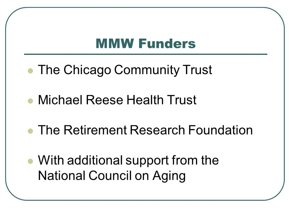 MMW Funders The Chicago Community Trust Michael Reese Health Trust The Retirement Research Foundation With additional support from the National Council on Aging