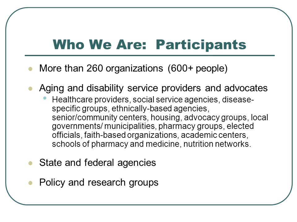 Who We Are: Participants More than 260 organizations (600+ people) Aging and disability service providers and advocates Healthcare providers, social service agencies, disease- specific groups, ethnically-based agencies, senior/community centers, housing, advocacy groups, local governments/ municipalities, pharmacy groups, elected officials, faith-based organizations, academic centers, schools of pharmacy and medicine, nutrition networks.