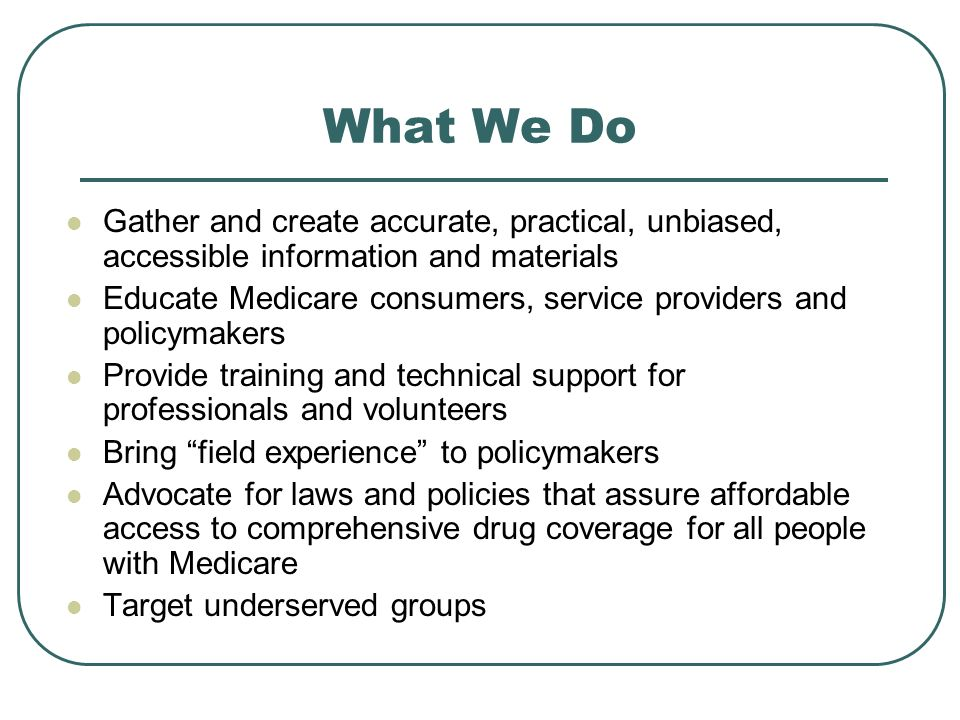 What We Do Gather and create accurate, practical, unbiased, accessible information and materials Educate Medicare consumers, service providers and policymakers Provide training and technical support for professionals and volunteers Bring field experience to policymakers Advocate for laws and policies that assure affordable access to comprehensive drug coverage for all people with Medicare Target underserved groups