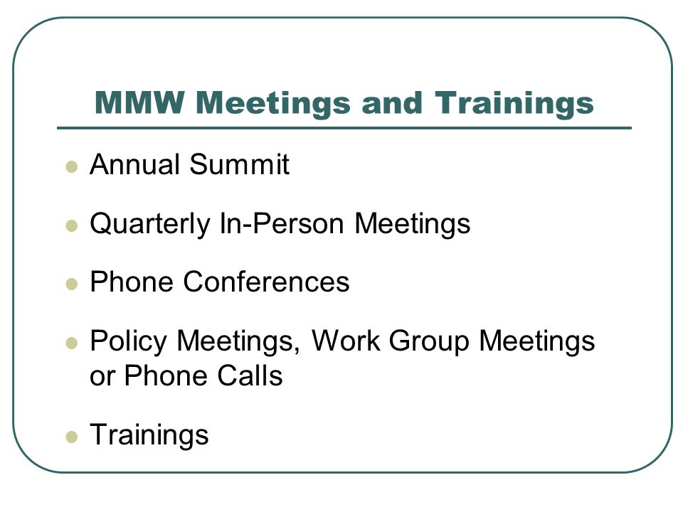 MMW Meetings and Trainings Annual Summit Quarterly In-Person Meetings Phone Conferences Policy Meetings, Work Group Meetings or Phone Calls Trainings