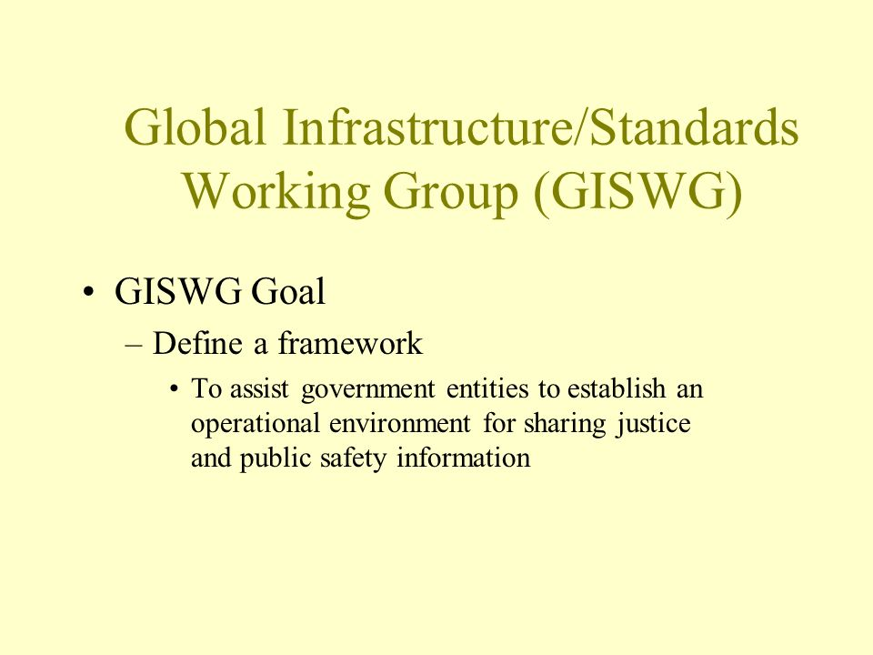 Global Infrastructure/Standards Working Group (GISWG) GISWG Goal –Define a framework To assist government entities to establish an operational environment for sharing justice and public safety information