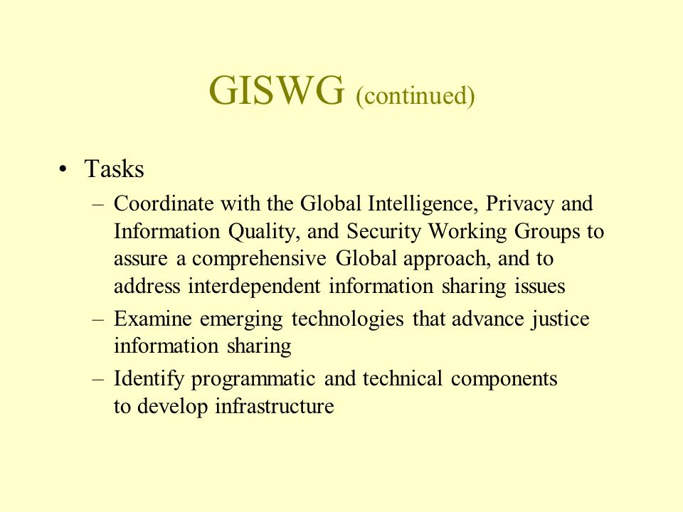 GISWG (continued) Tasks –Coordinate with the Global Intelligence, Privacy and Information Quality, and Security Working Groups to assure a comprehensive Global approach, and to address interdependent information sharing issues –Examine emerging technologies that advance justice information sharing –Identify programmatic and technical components to develop infrastructure