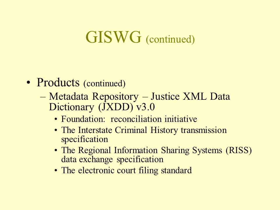GISWG (continued) Products (continued) –Metadata Repository – Justice XML Data Dictionary (JXDD) v3.0 Foundation: reconciliation initiative The Interstate Criminal History transmission specification The Regional Information Sharing Systems (RISS) data exchange specification The electronic court filing standard