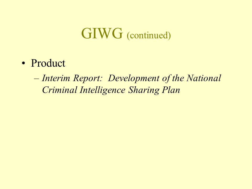 GIWG (continued) Product –Interim Report: Development of the National Criminal Intelligence Sharing Plan