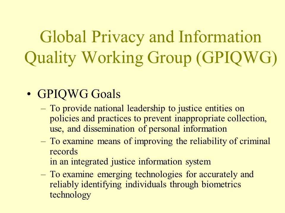 Global Privacy and Information Quality Working Group (GPIQWG) GPIQWG Goals –To provide national leadership to justice entities on policies and practices to prevent inappropriate collection, use, and dissemination of personal information –To examine means of improving the reliability of criminal records in an integrated justice information system –To examine emerging technologies for accurately and reliably identifying individuals through biometrics technology