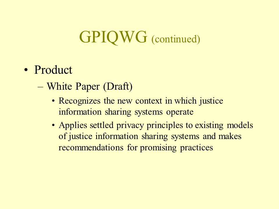 GPIQWG (continued) Product –White Paper (Draft) Recognizes the new context in which justice information sharing systems operate Applies settled privacy principles to existing models of justice information sharing systems and makes recommendations for promising practices