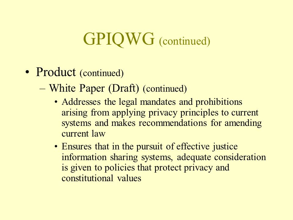 GPIQWG (continued) Product (continued) –White Paper (Draft) (continued) Addresses the legal mandates and prohibitions arising from applying privacy principles to current systems and makes recommendations for amending current law Ensures that in the pursuit of effective justice information sharing systems, adequate consideration is given to policies that protect privacy and constitutional values