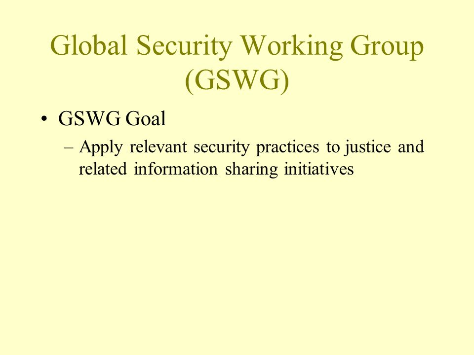 Global Security Working Group (GSWG) GSWG Goal –Apply relevant security practices to justice and related information sharing initiatives