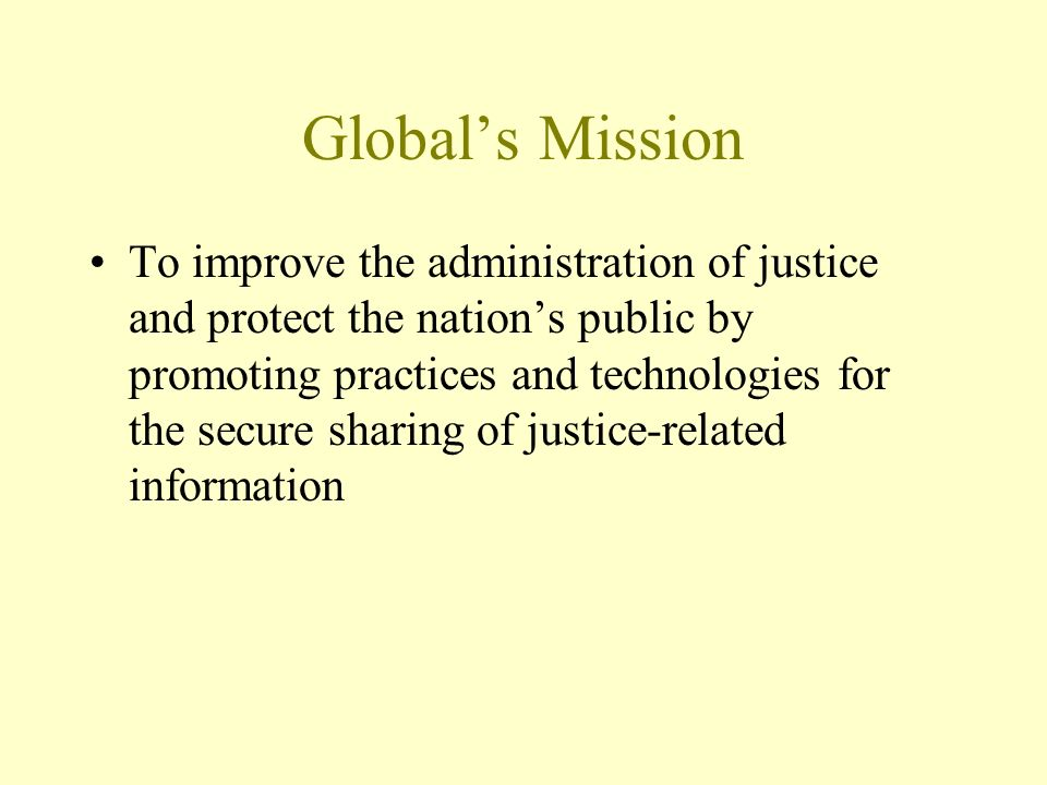 Globals Mission To improve the administration of justice and protect the nations public by promoting practices and technologies for the secure sharing of justice-related information