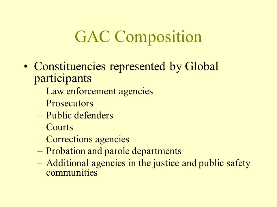 GAC Composition Constituencies represented by Global participants –Law enforcement agencies –Prosecutors –Public defenders –Courts –Corrections agencies –Probation and parole departments –Additional agencies in the justice and public safety communities