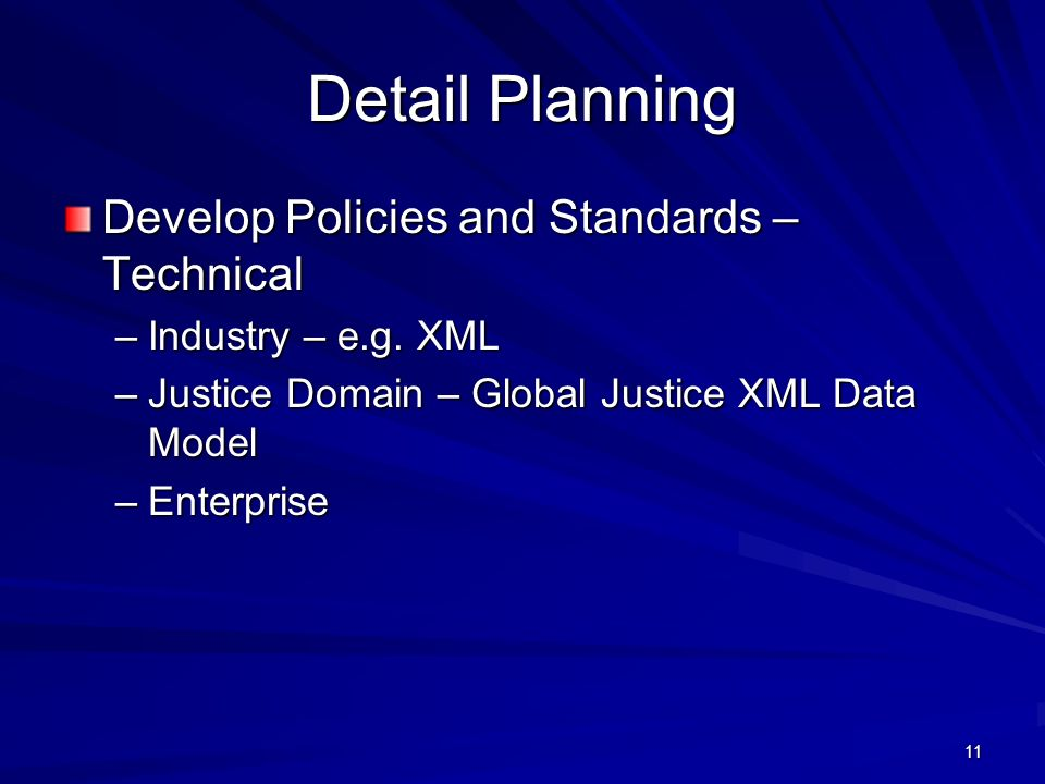 10 Detail Planning Develop Policies and Standards – Business –Business Practices and Business Rules –Documents –Data Policy –Performance Measures –Project Management Standards Charter Scope Statement Project Plan Status Reporting Budget Risk Assessment and Mitigation