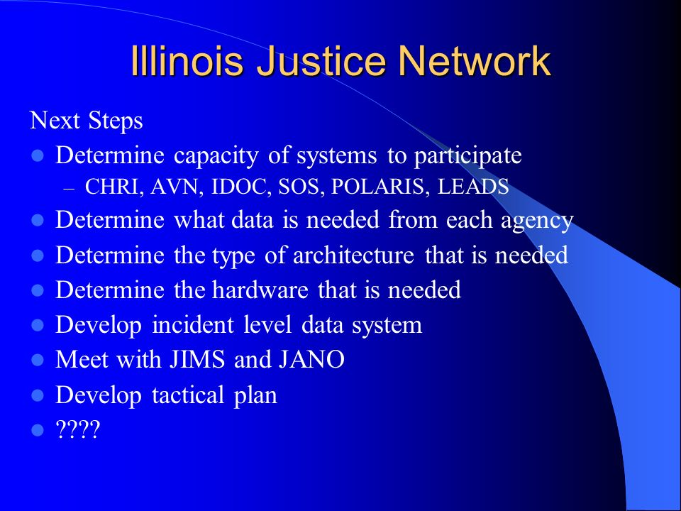 Illinois Justice Network Next Steps Determine capacity of systems to participate – CHRI, AVN, IDOC, SOS, POLARIS, LEADS Determine what data is needed from each agency Determine the type of architecture that is needed Determine the hardware that is needed Develop incident level data system Meet with JIMS and JANO Develop tactical plan