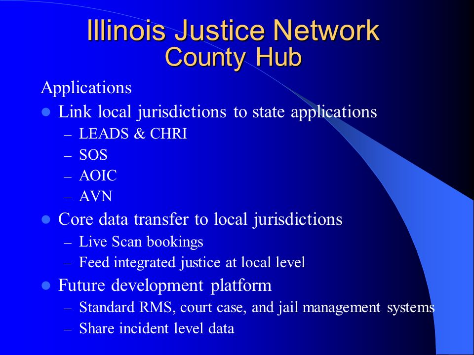 Illinois Justice Network County Hub Applications Link local jurisdictions to state applications – LEADS & CHRI – SOS – AOIC – AVN Core data transfer to local jurisdictions – Live Scan bookings – Feed integrated justice at local level Future development platform – Standard RMS, court case, and jail management systems – Share incident level data