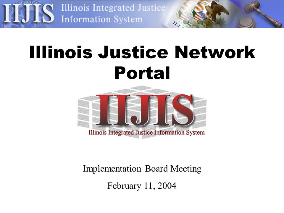 Illinois Justice Network Portal Implementation Board Meeting February 11, 2004