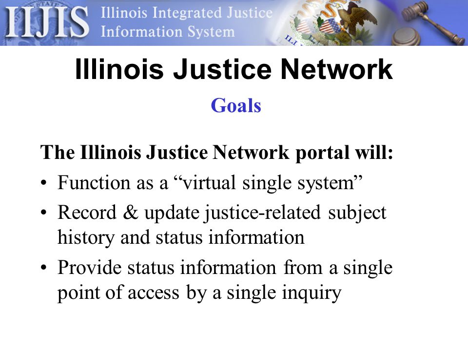 Illinois Justice Network The Illinois Justice Network portal will: Function as a virtual single system Record & update justice-related subject history and status information Provide status information from a single point of access by a single inquiry Goals