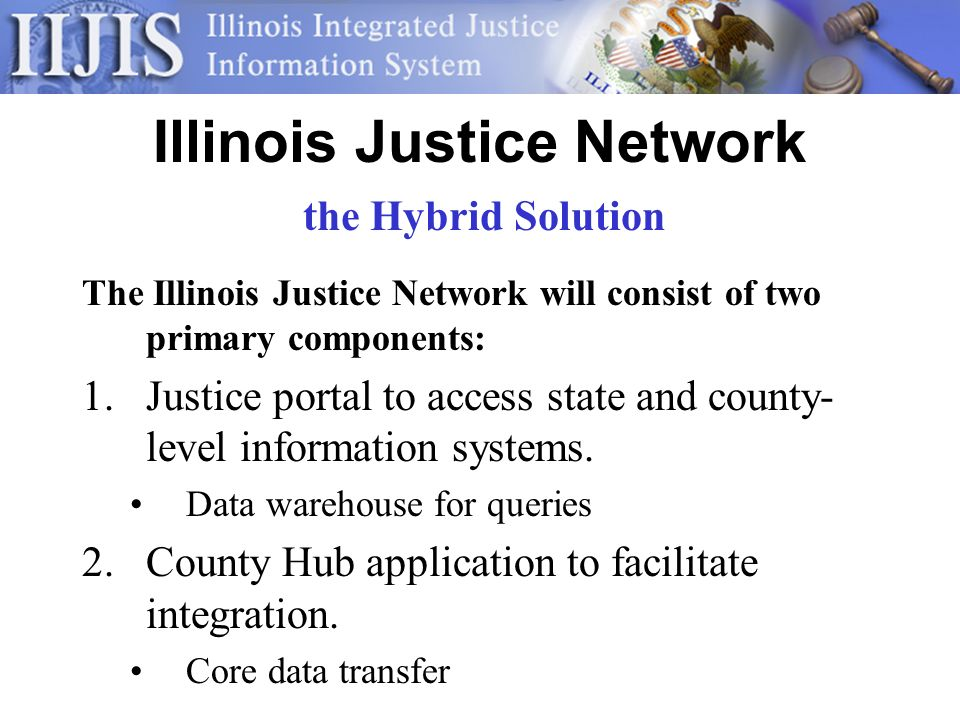 Illinois Justice Network The Illinois Justice Network will consist of two primary components: 1.Justice portal to access state and county- level information systems.