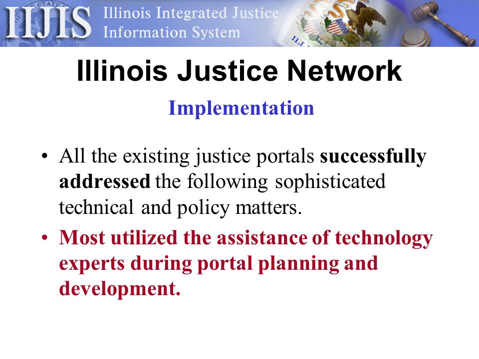 Illinois Justice Network All the existing justice portals successfully addressed the following sophisticated technical and policy matters.