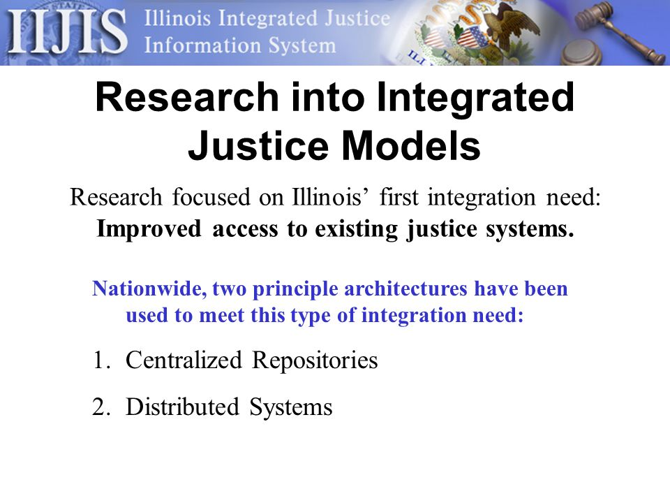 Research into Integrated Justice Models Research focused on Illinois first integration need: Improved access to existing justice systems.