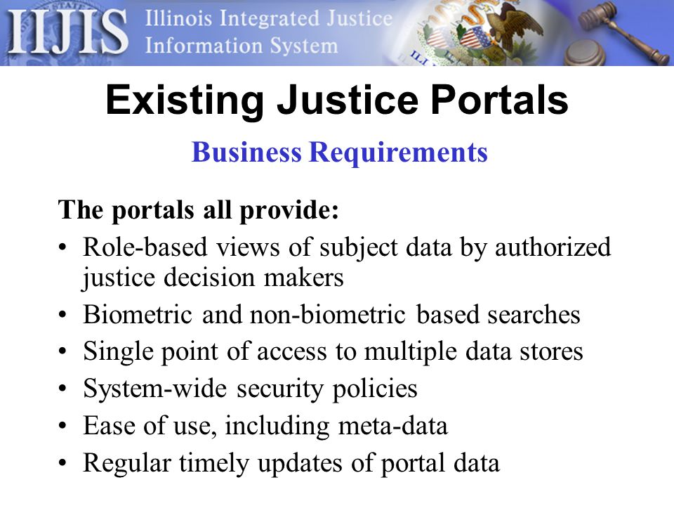 Existing Justice Portals The portals all provide: Role-based views of subject data by authorized justice decision makers Biometric and non-biometric based searches Single point of access to multiple data stores System-wide security policies Ease of use, including meta-data Regular timely updates of portal data Business Requirements