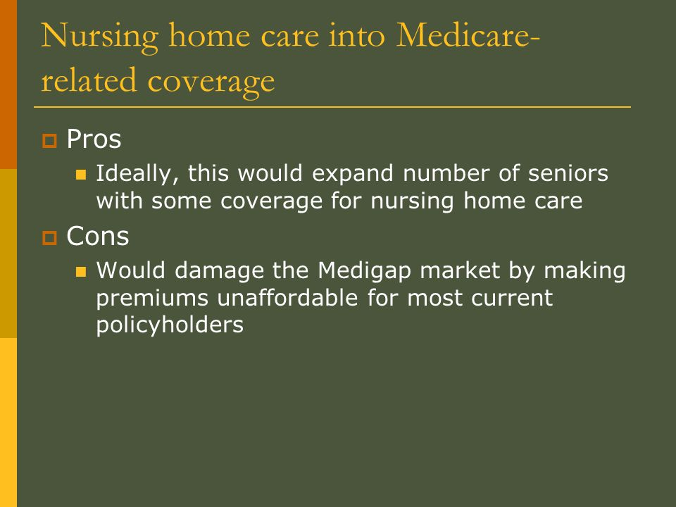 Nursing home care into Medicare- related coverage Pros Ideally, this would expand number of seniors with some coverage for nursing home care Cons Would damage the Medigap market by making premiums unaffordable for most current policyholders