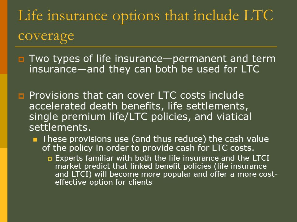 Life insurance options that include LTC coverage Two types of life insurancepermanent and term insuranceand they can both be used for LTC Provisions that can cover LTC costs include accelerated death benefits, life settlements, single premium life/LTC policies, and viatical settlements.
