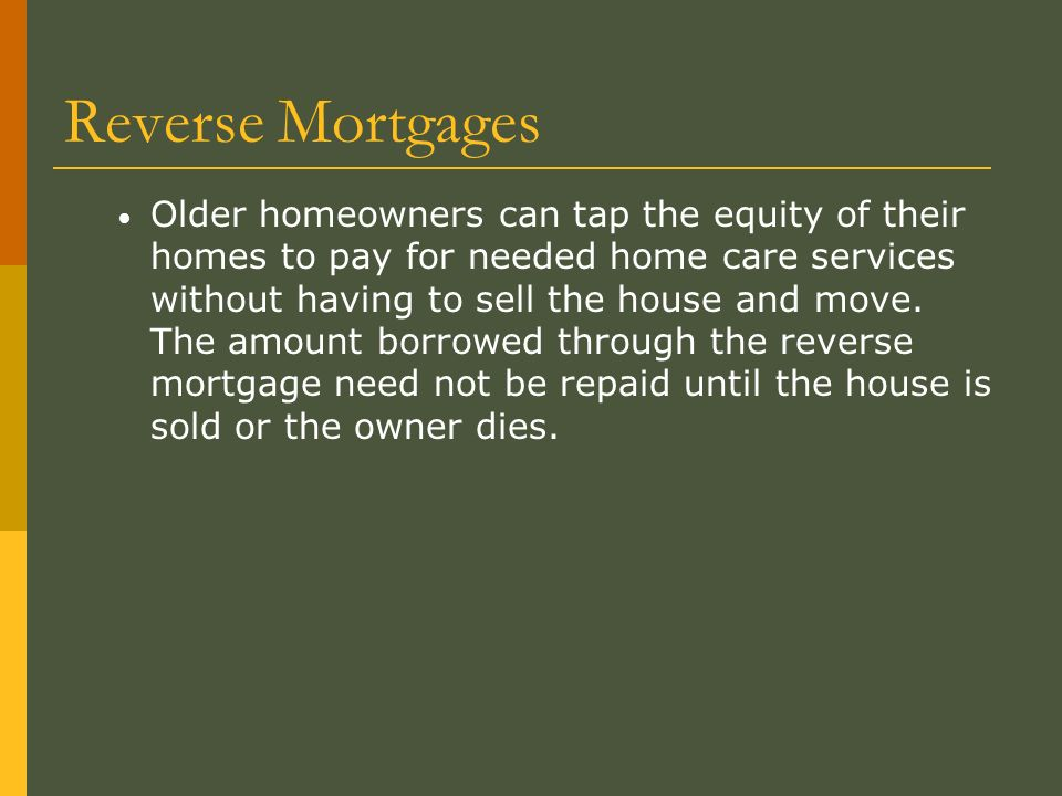 Reverse Mortgages Older homeowners can tap the equity of their homes to pay for needed home care services without having to sell the house and move.