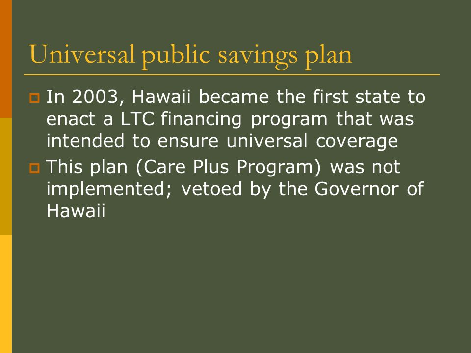 Universal public savings plan In 2003, Hawaii became the first state to enact a LTC financing program that was intended to ensure universal coverage This plan (Care Plus Program) was not implemented; vetoed by the Governor of Hawaii