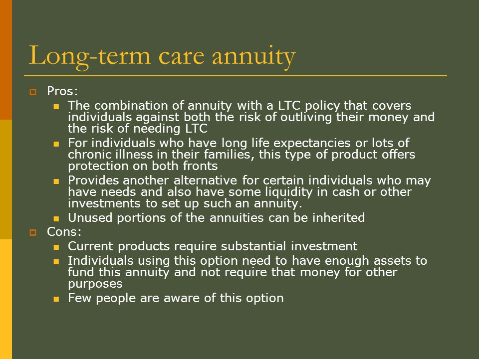Long-term care annuity Pros: The combination of annuity with a LTC policy that covers individuals against both the risk of outliving their money and the risk of needing LTC For individuals who have long life expectancies or lots of chronic illness in their families, this type of product offers protection on both fronts Provides another alternative for certain individuals who may have needs and also have some liquidity in cash or other investments to set up such an annuity.